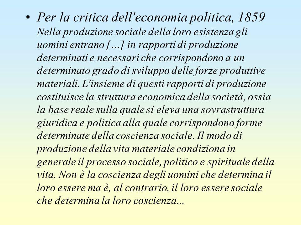 Per la critica dell economia politica, 1859 Nella produzione sociale della loro esistenza gli uomini entrano […] in rapporti di produzione determinati e necessari che corrispondono a un determinato grado di sviluppo delle forze produttive materiali.